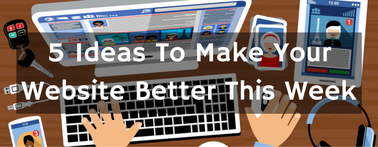 5 Ideas To Make Your Website Better This Week