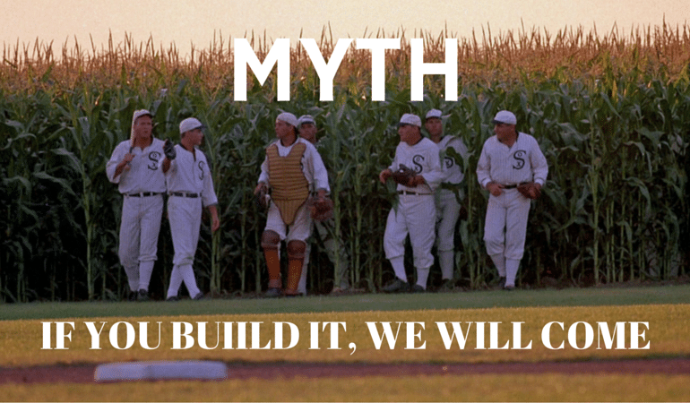MYTH - If you build, no-one comes