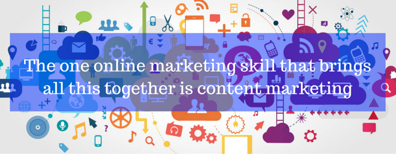 The one online marketing skill that brings all this together is content marketing